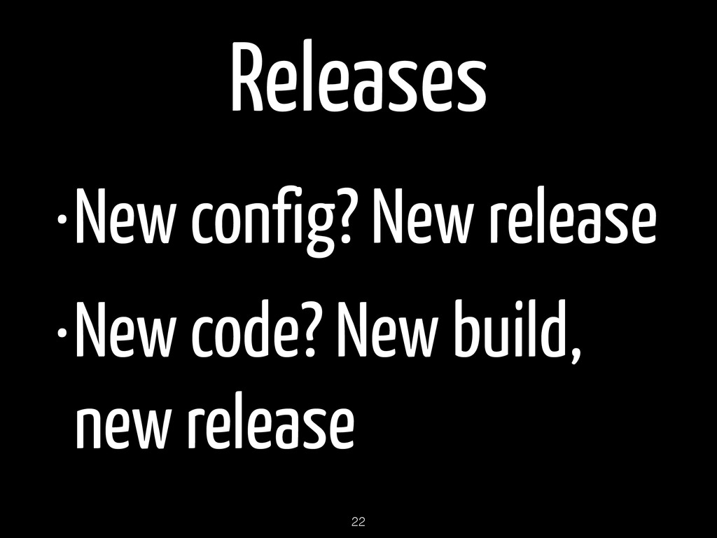 Releases •New config? New release •New code? Ne...