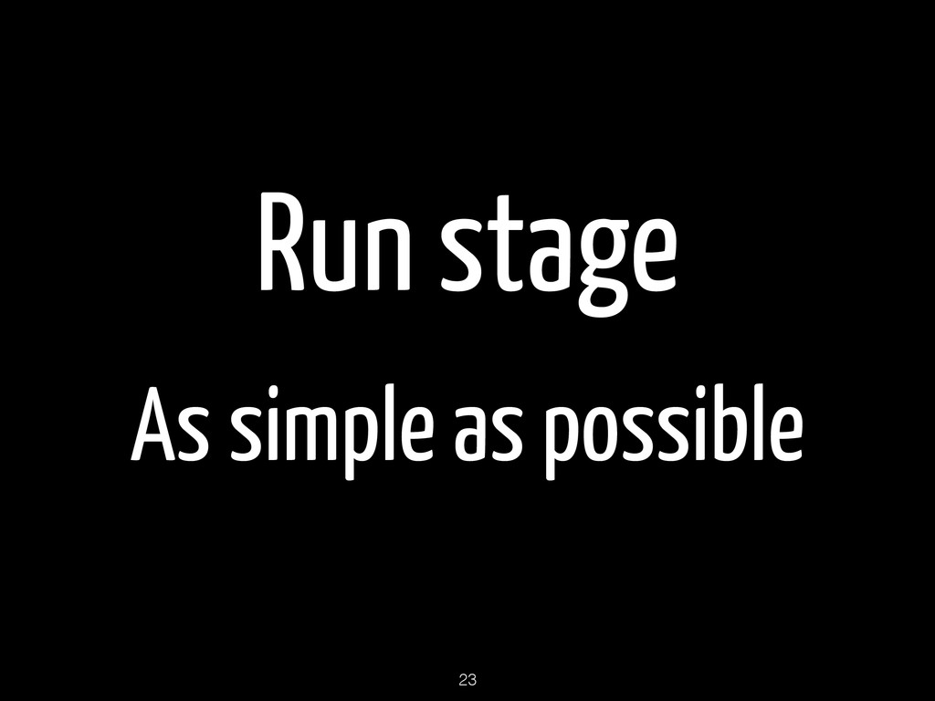 Run stage As simple as possible 23