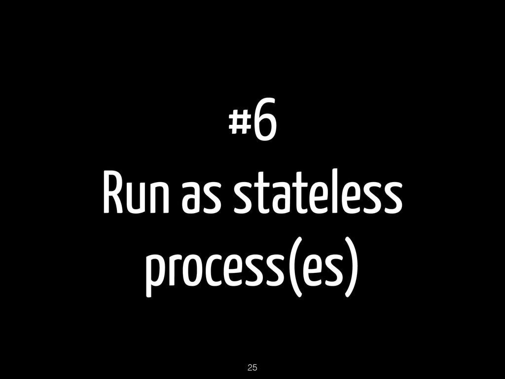 #6 Run as stateless process(es) 25