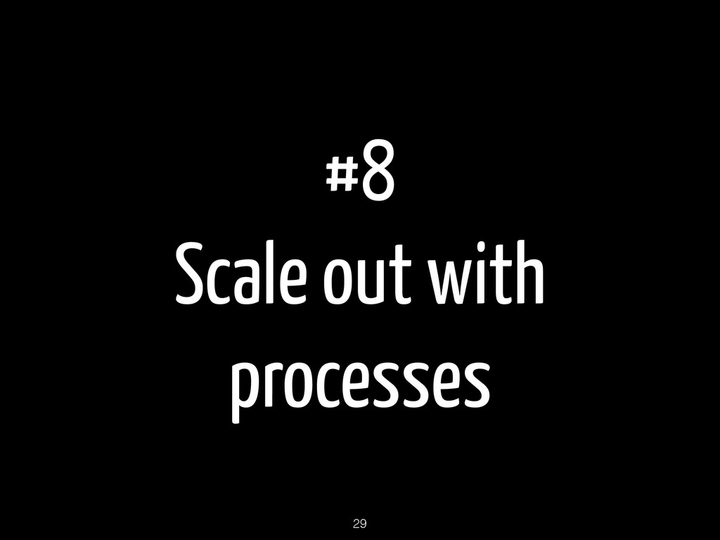 #8 Scale out with processes 29