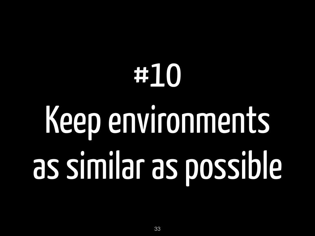 #10 Keep environments as similar as possible 33