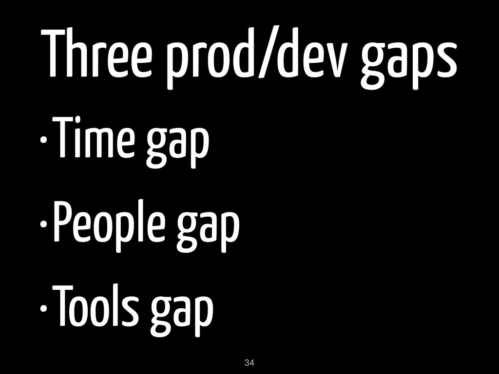 Three prod/dev gaps •Time gap •People gap •Tool...