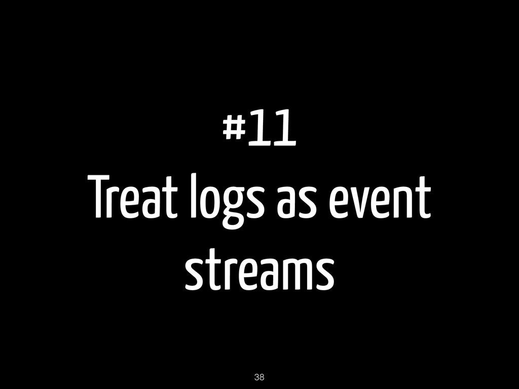 #11 Treat logs as event streams 38