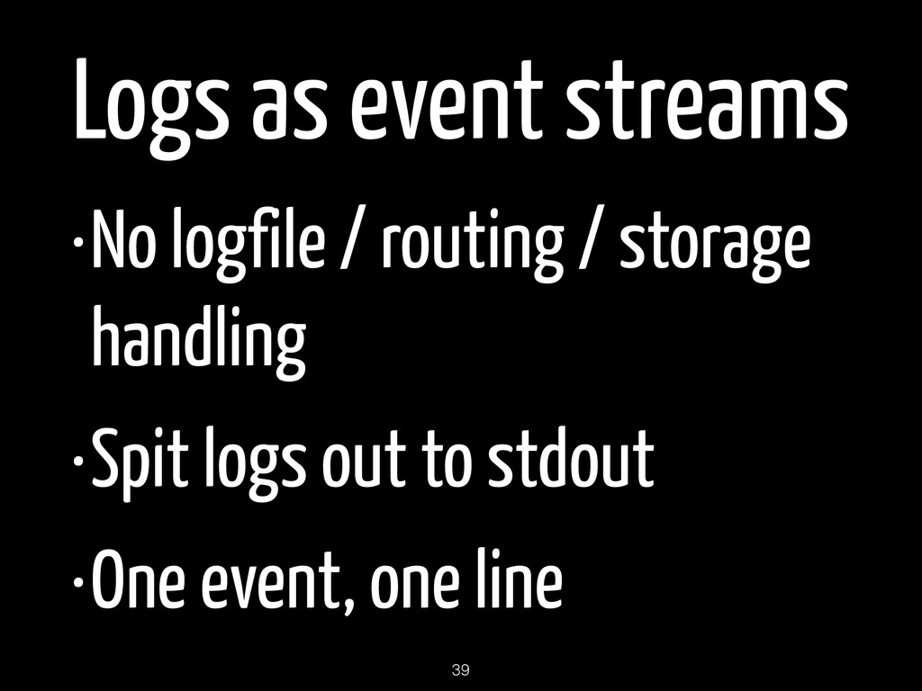 Logs as event streams •No logfile / routing / s...