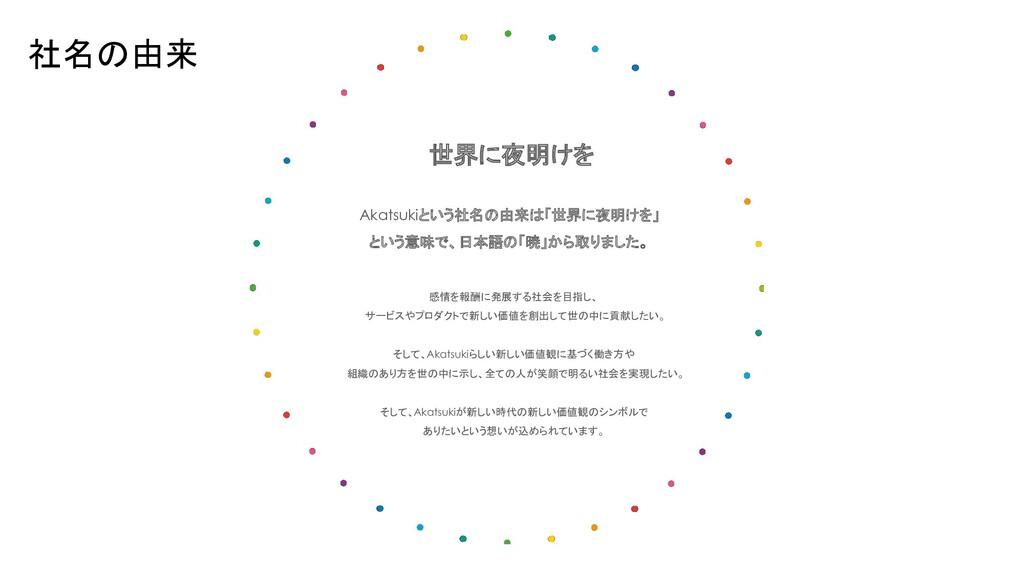 世界に夜明けを Akatsukiという社名の由来は「世界に夜明けを」 という意味で、日本語の「...