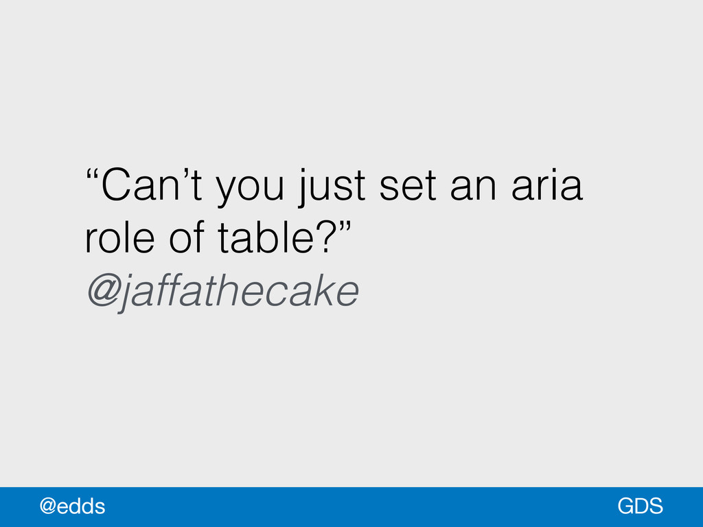 """Can't you just set an aria role of table?"" @ja..."
