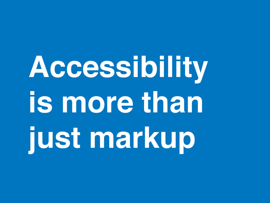 Accessibility is more than just markup