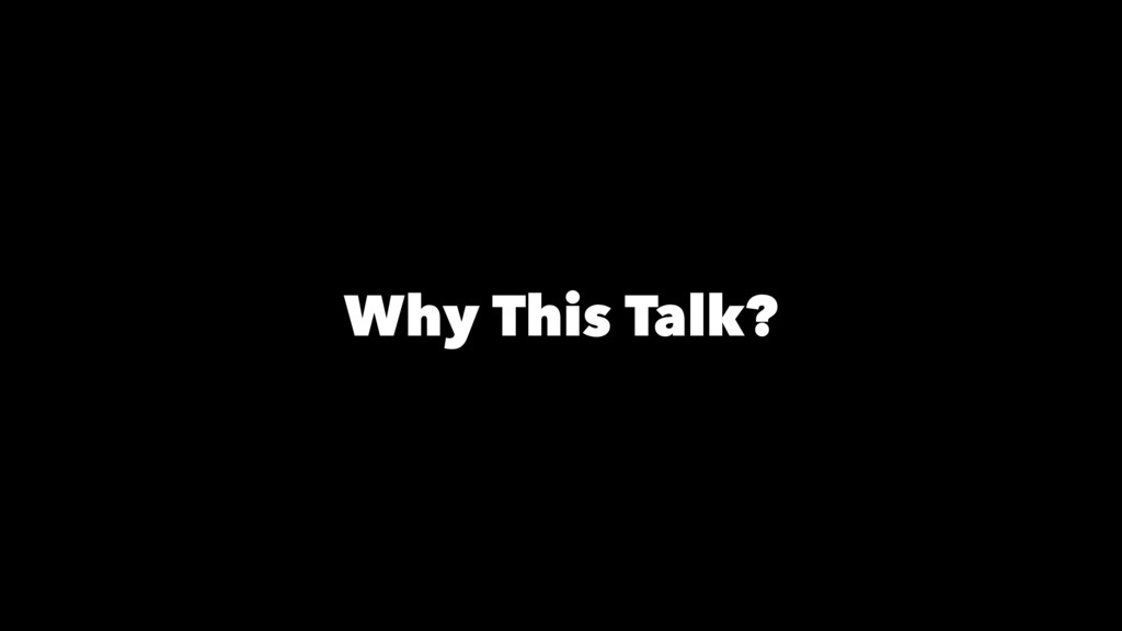 Why This Talk?