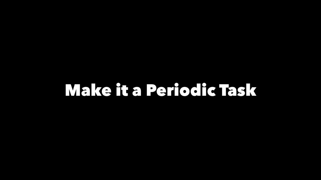 Make it a Periodic Task