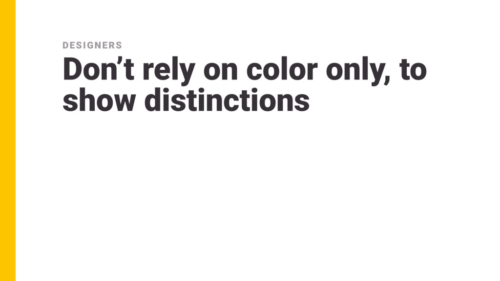 Don't rely on color only, to show distinctions ...