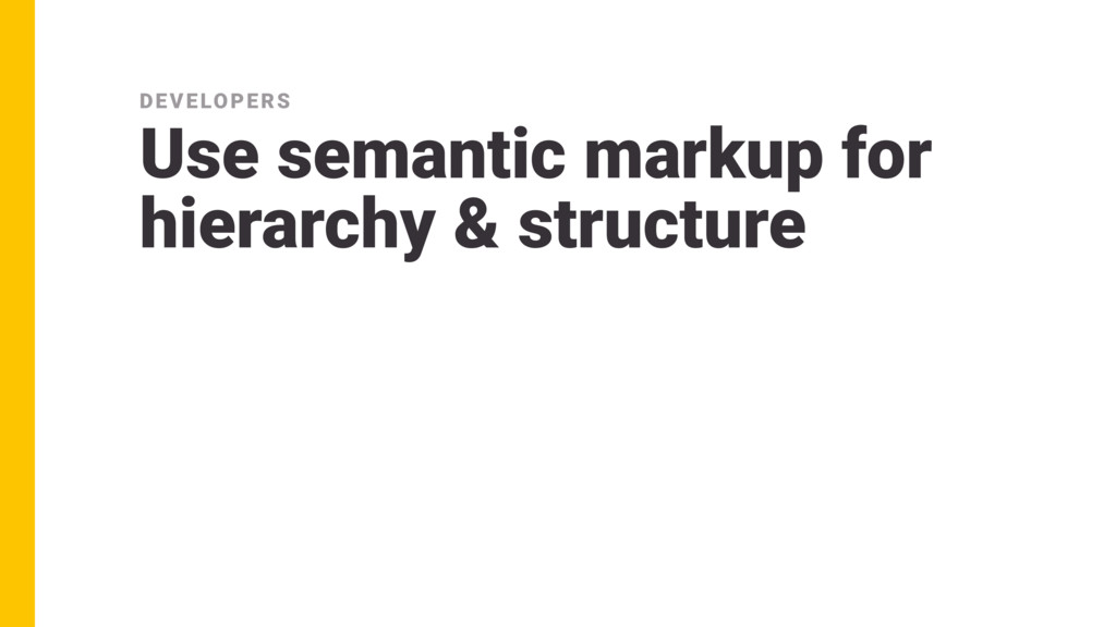 Use semantic markup for hierarchy & structure D...