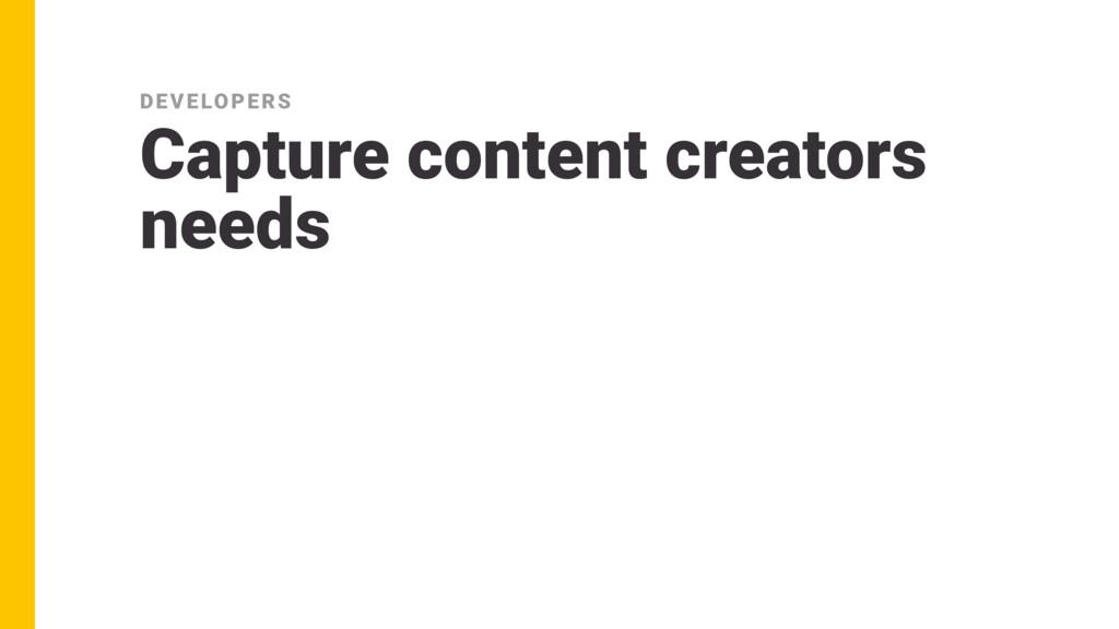 Capture content creators needs DEVELOPERS