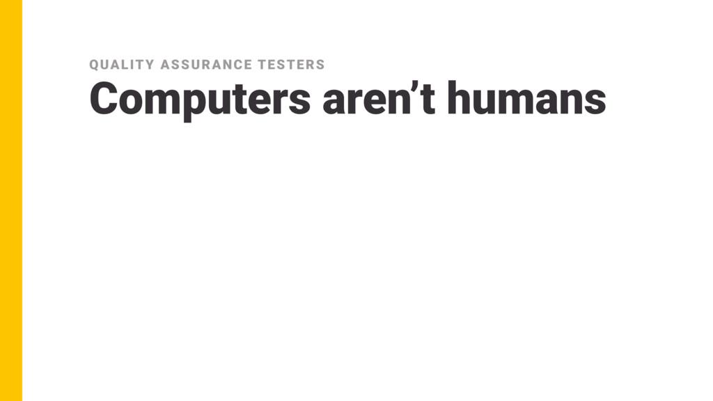 Computers aren't humans QUALITY ASSURANCE TESTE...