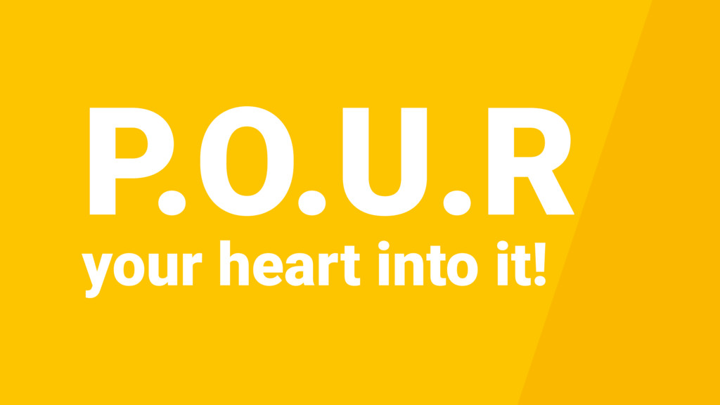 your heart into it! P.O.U.R