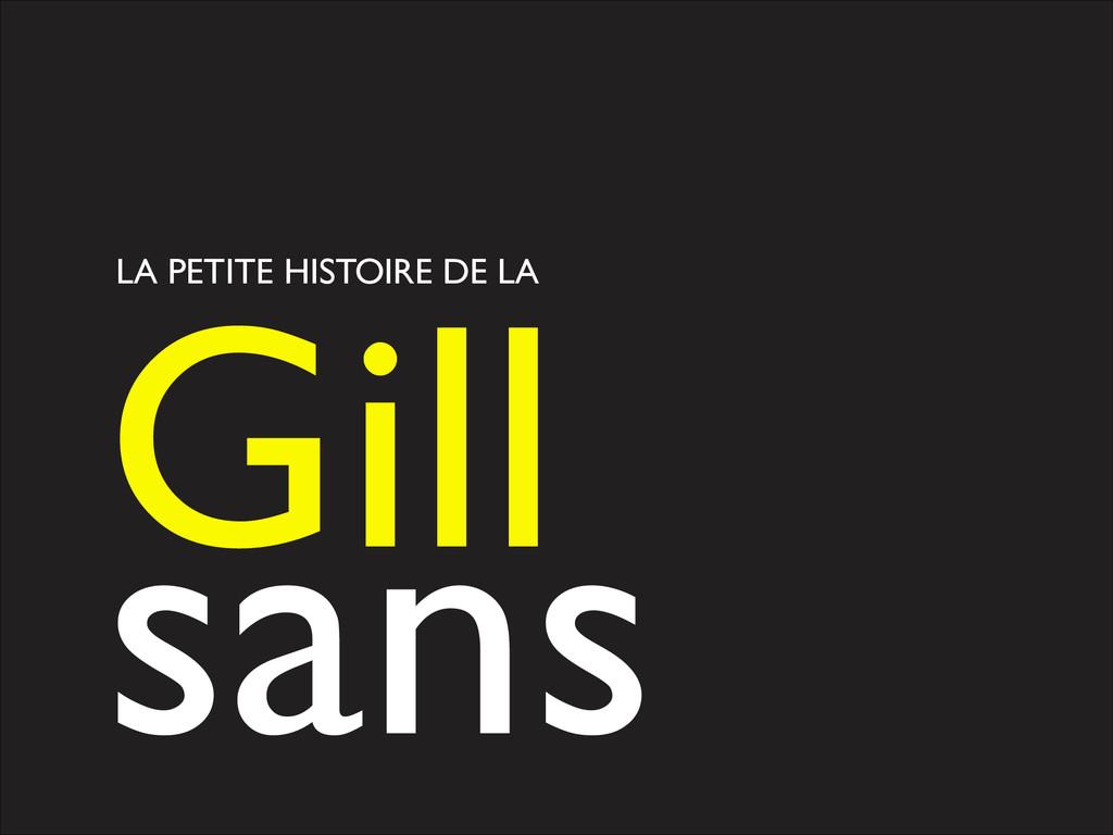 LA PETITE HISTOIRE DE LA Gill   sans