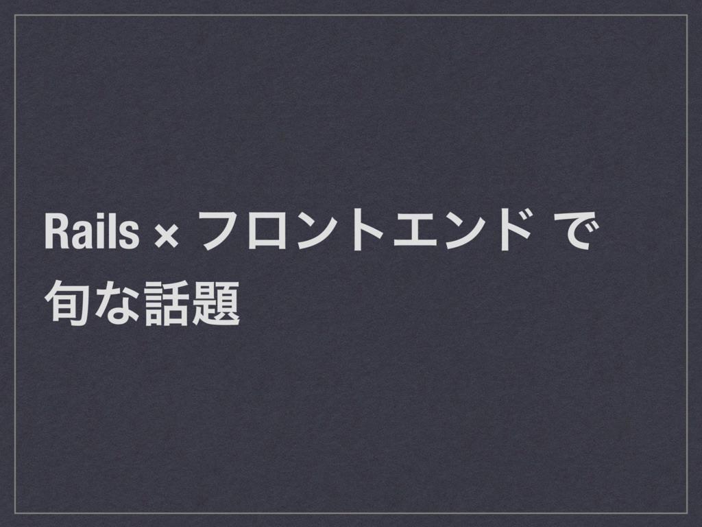 Rails × ϑϩϯτΤϯυ Ͱ ०ͳ