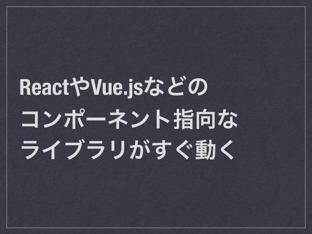 ReactVue.jsͳͲͷ ίϯϙʔωϯτࢦͳ ϥΠϒϥϦ͕͙͢ಈ͘