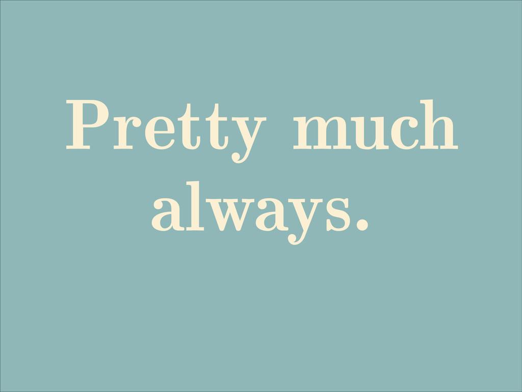 Pretty much always.