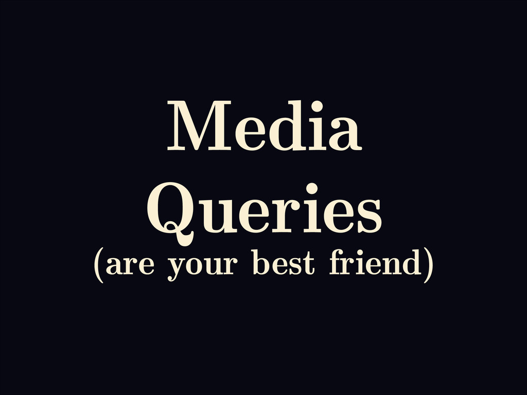 Media Queries (are your best friend)