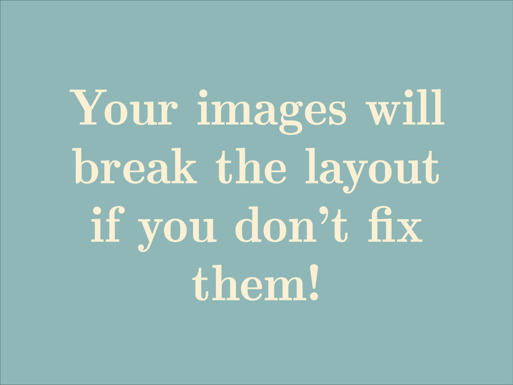 Your images will break the layout if you don't ...