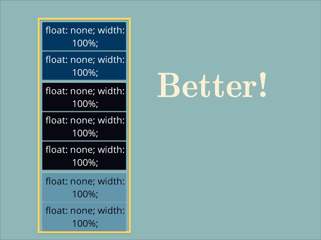 float: none; width: 100%; Better! float: none; ...
