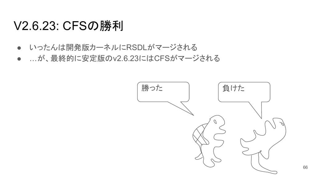 V2.6.23: CFSの勝利 ● いったんは開発版カーネルにRSDLがマージされる ● …が...