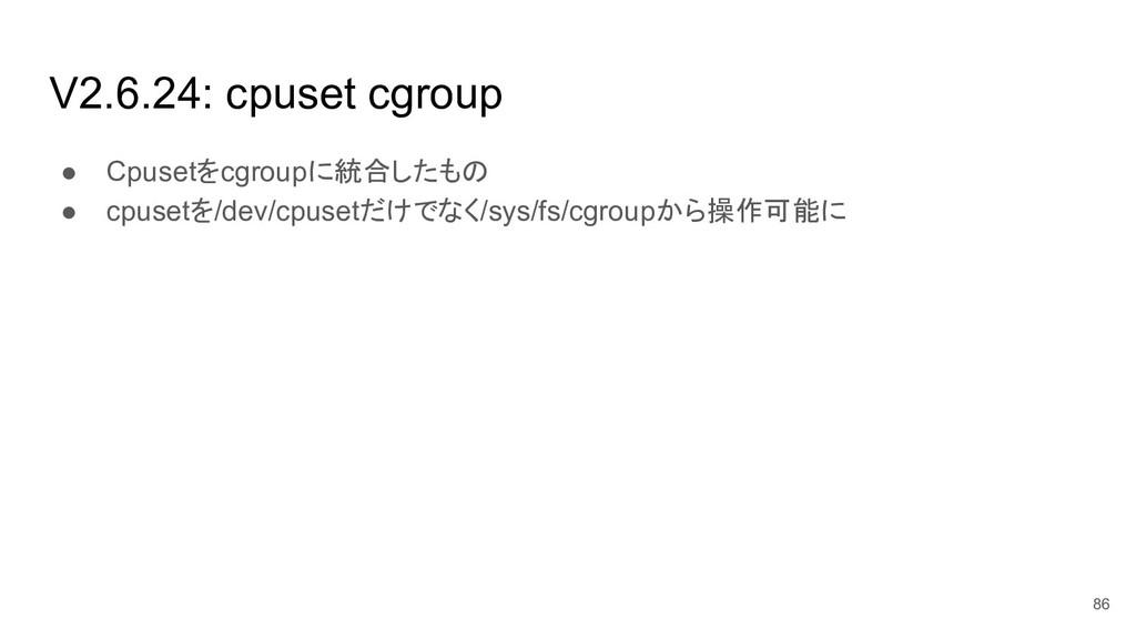V2.6.24: cpuset cgroup ● Cpusetをcgroupに統合したもの ●...