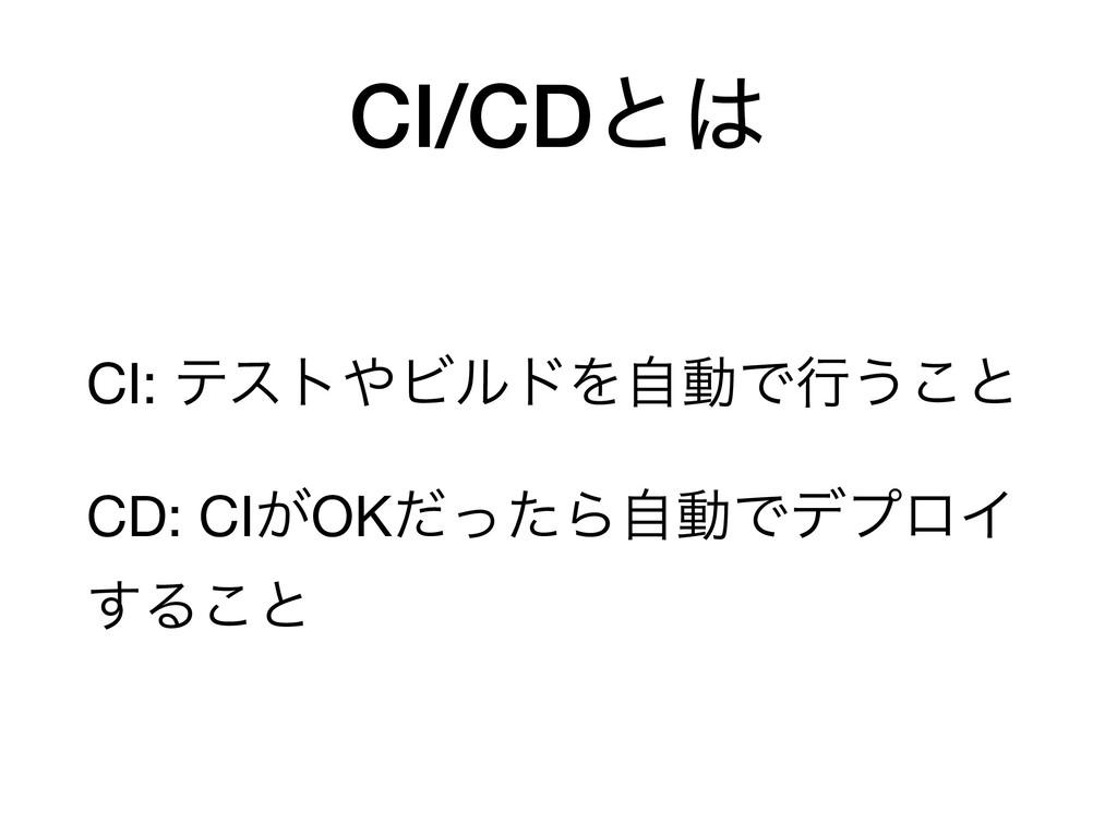 CI/CDͱ CI: ςετϏϧυΛࣗಈͰߦ͏͜ͱ  CD: CI͕OKͩͬͨΒࣗಈͰσϓ...