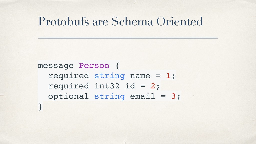 Protobufs are Schema Oriented message Person { ...