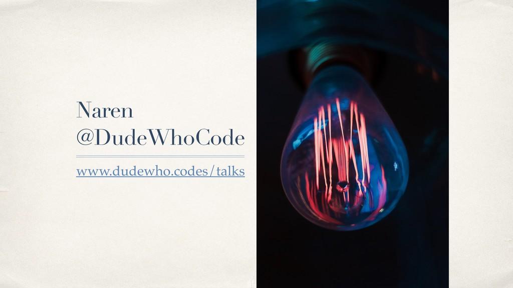 Naren @DudeWhoCode www.dudewho.codes/talks