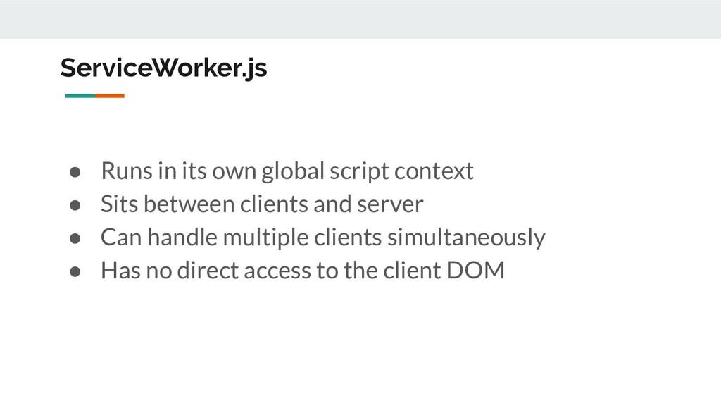 ServiceWorker.js ● Runs in its own global scrip...