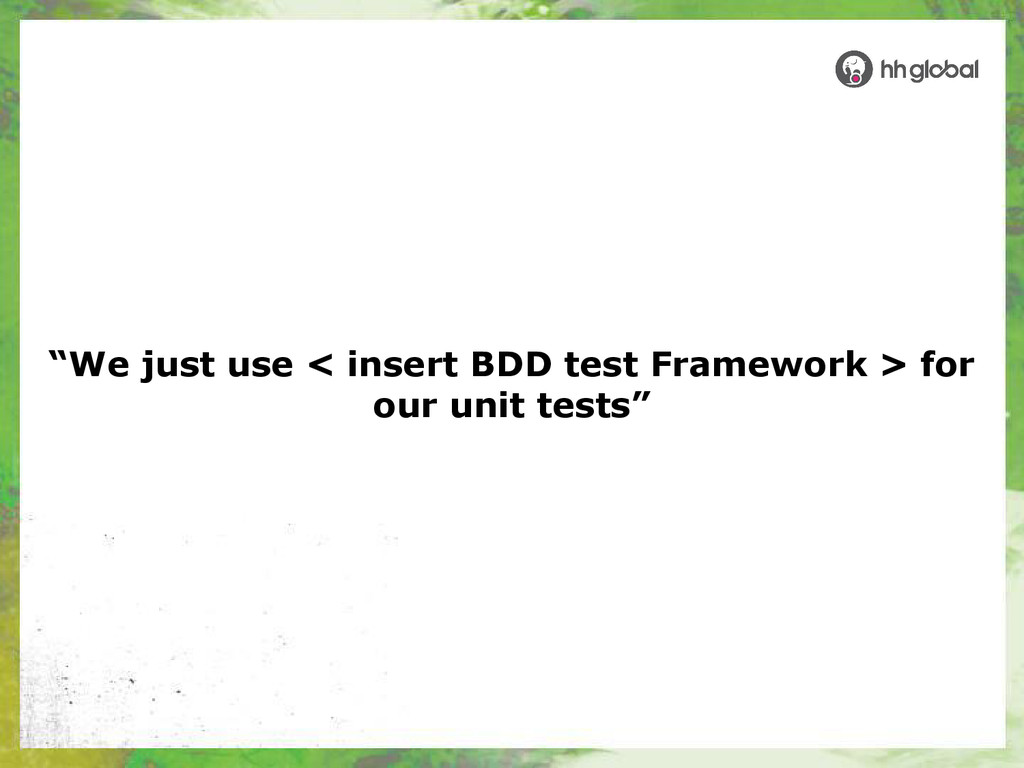 """We just use < insert BDD test Framework > for ..."