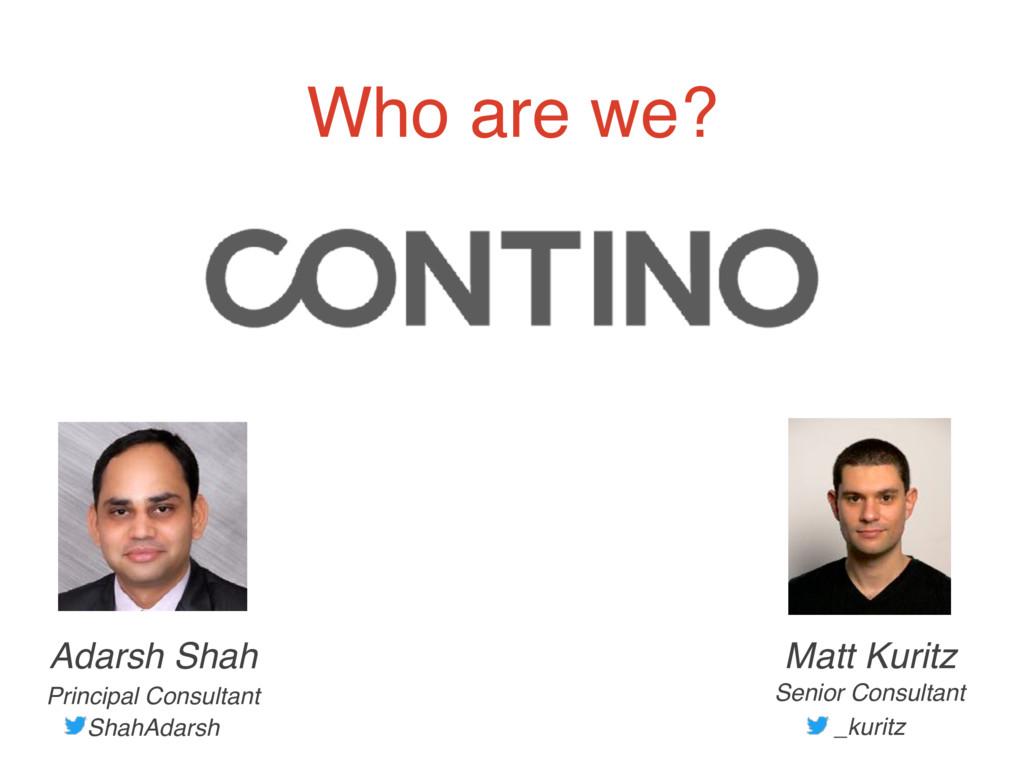 Who are we? Adarsh Shah Principal Consultant Sh...