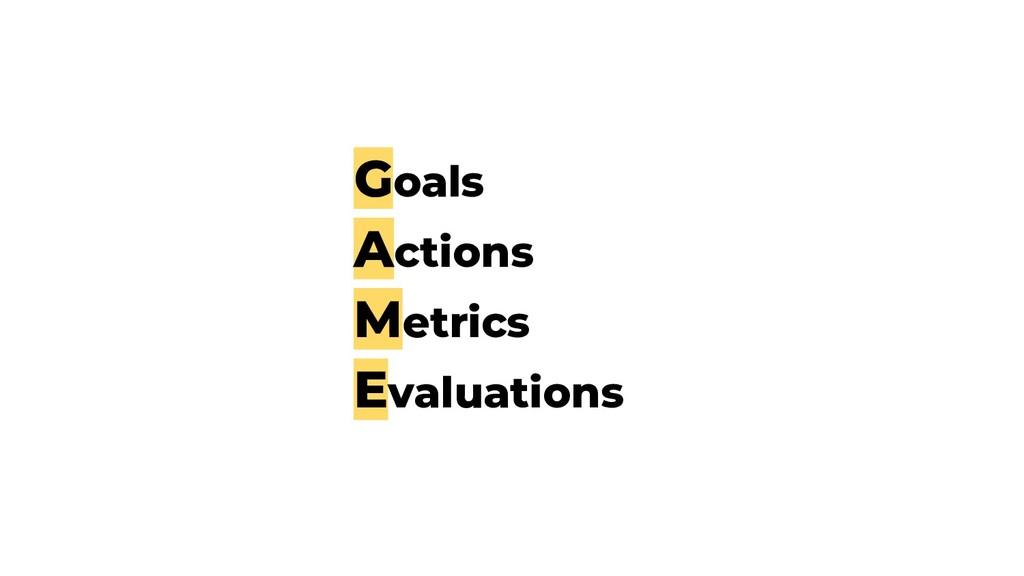 Goals Actions Metrics Evaluations