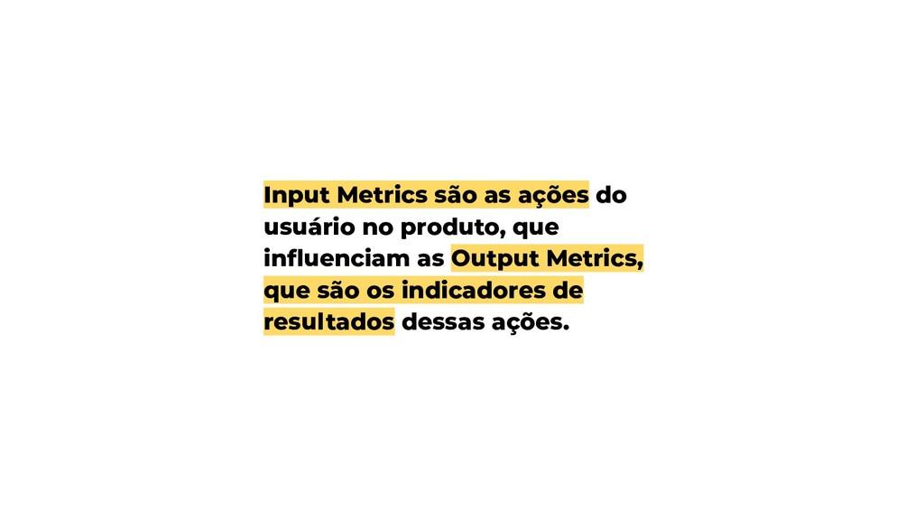 Input Metrics são as ações do usuário no produt...