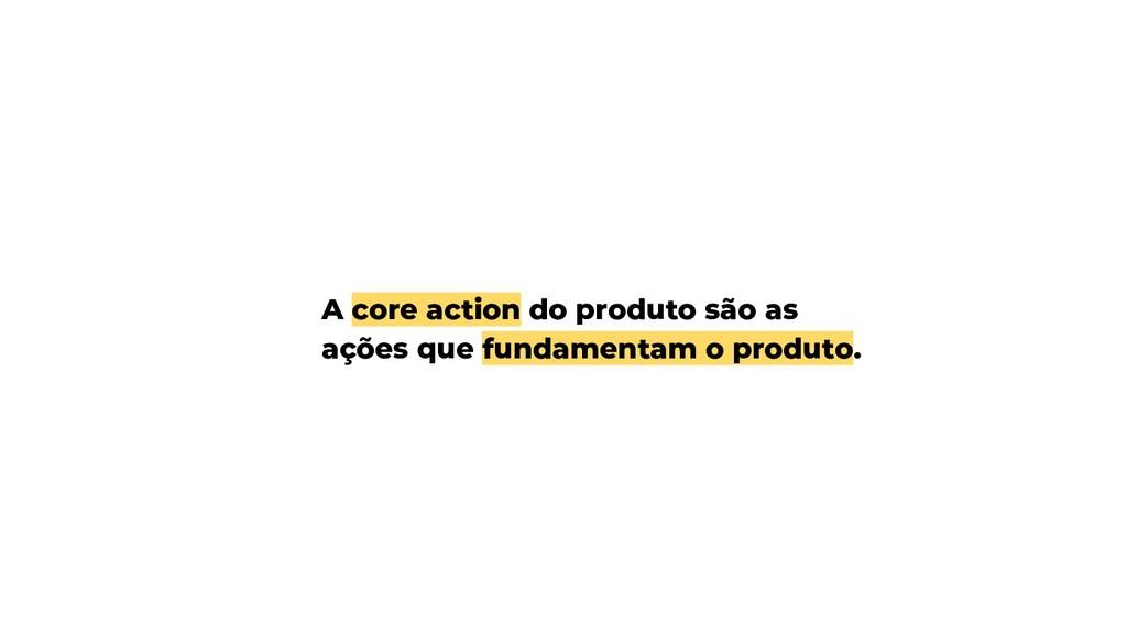 A core action do produto são as ações que funda...