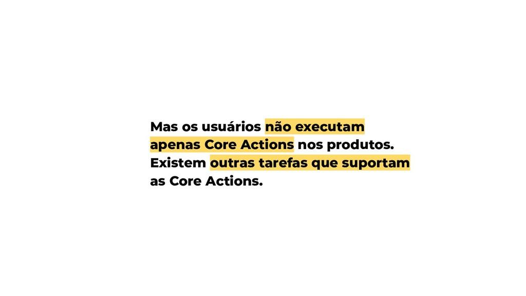 Mas os usuários não executam apenas Core Action...