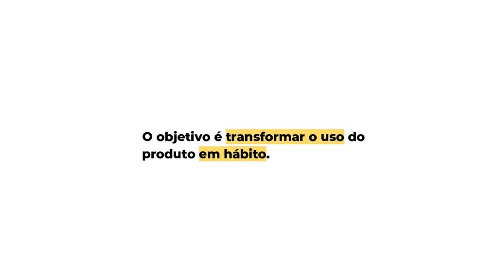 O objetivo é transformar o uso do produto em há...