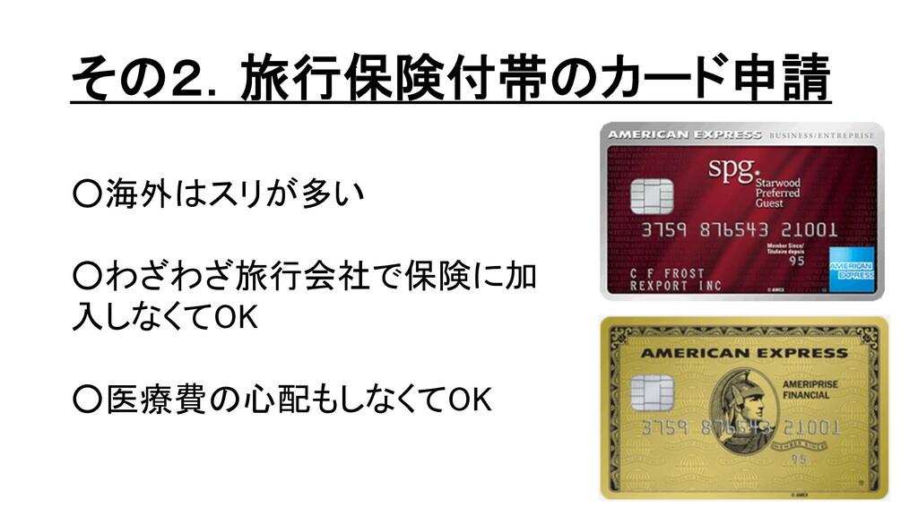 その2.旅行保険付帯のカード申請 ○海外はスリが多い ○わざわざ旅行会社で保険に加 入しなくて...