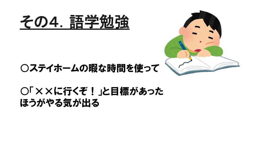 その4.語学勉強 ○ステイホームの暇な時間を使って ○「××に行くぞ!」と目標があった ほうが...