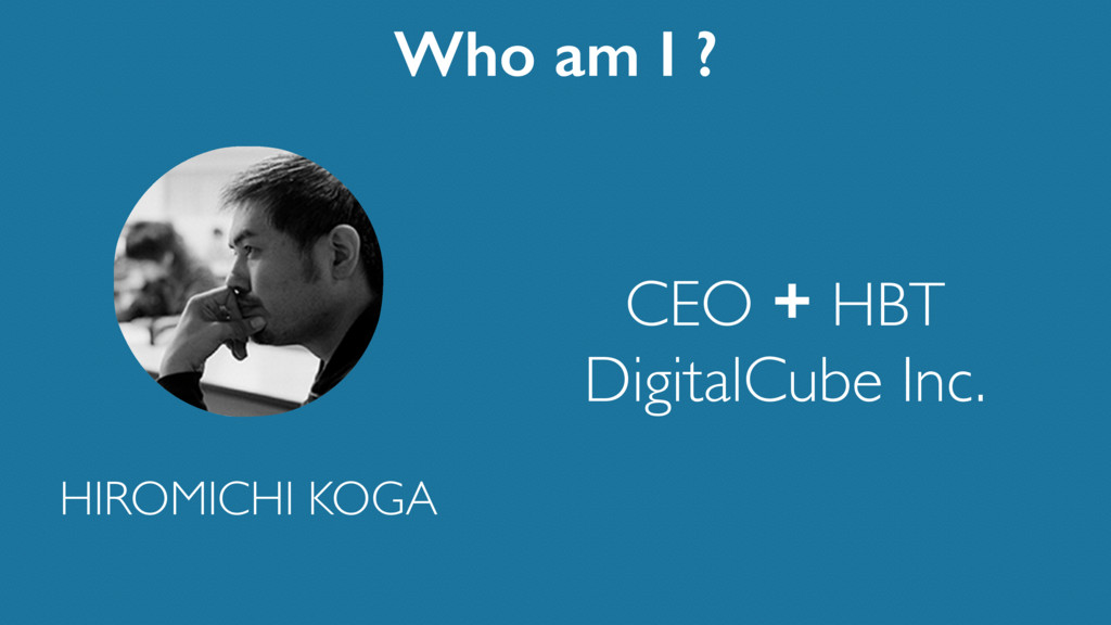 CEO + HBT DigitalCube Inc. Who am I ? HIROMICHI...