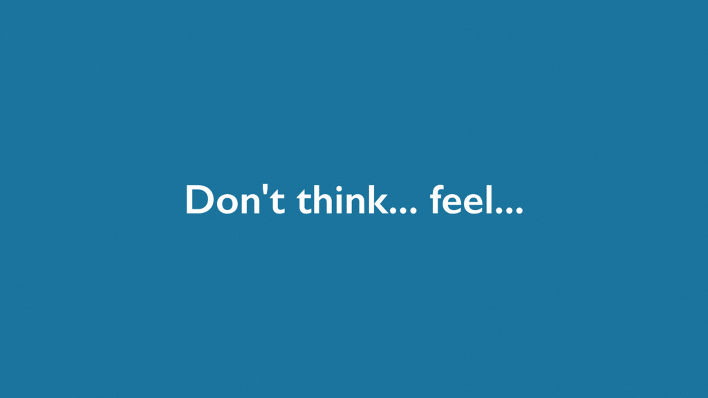 Don't think... feel...