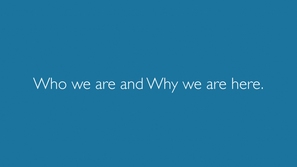 Who we are and Why we are here.