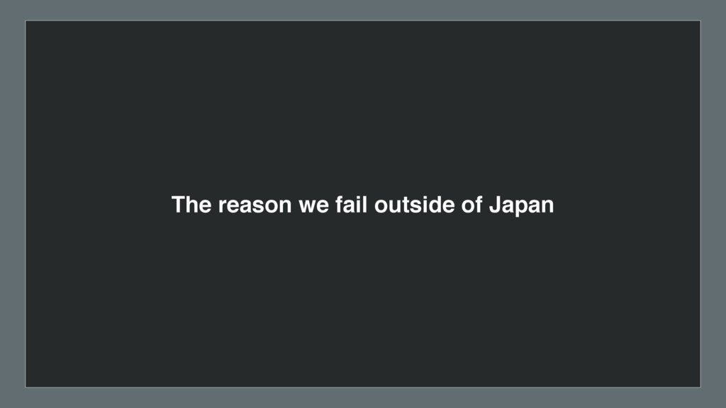 The reason we fail outside of Japan