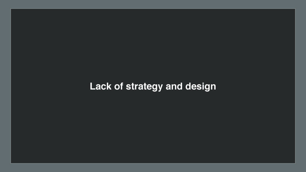 Lack of strategy and design