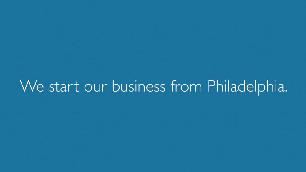 We start our business from Philadelphia.