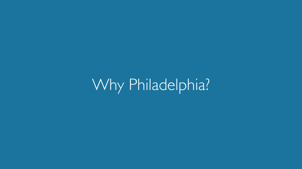 Why Philadelphia?