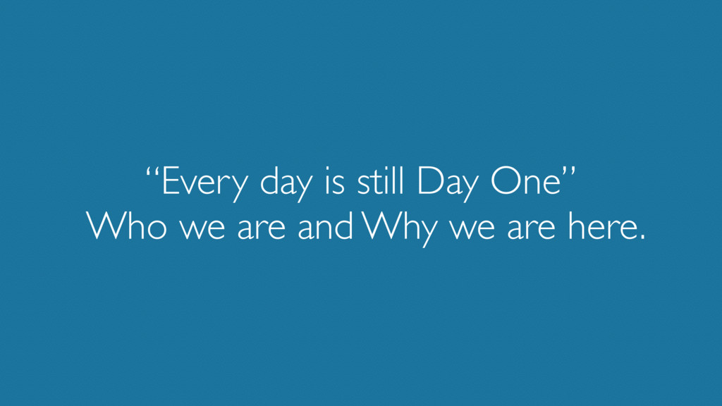 """""""Every day is still Day One"""" Who we are and Wh..."""