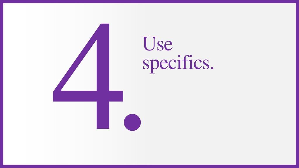 Use specifics.