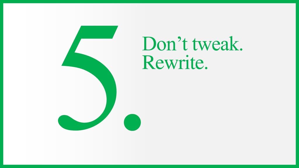 Don't tweak. Rewrite.